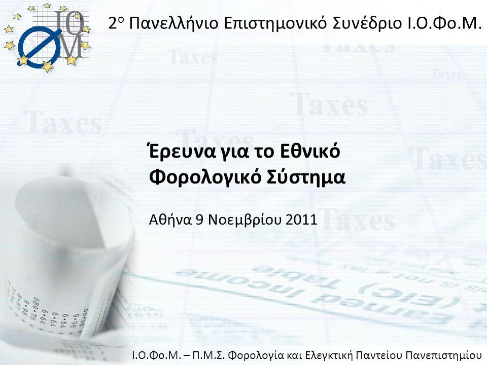 Έρευνα για το Εθνικό Φορολογικό Σύστημα Αθήνα 9 Νοεμβρίου 2011 2 ο Πανελλήνιο Επιστημονικό Συνέδριο Ι.Ο.Φο.Μ. Ι.Ο.Φο.Μ. – Π.Μ.Σ. Φορολογία και Ελεγκτι