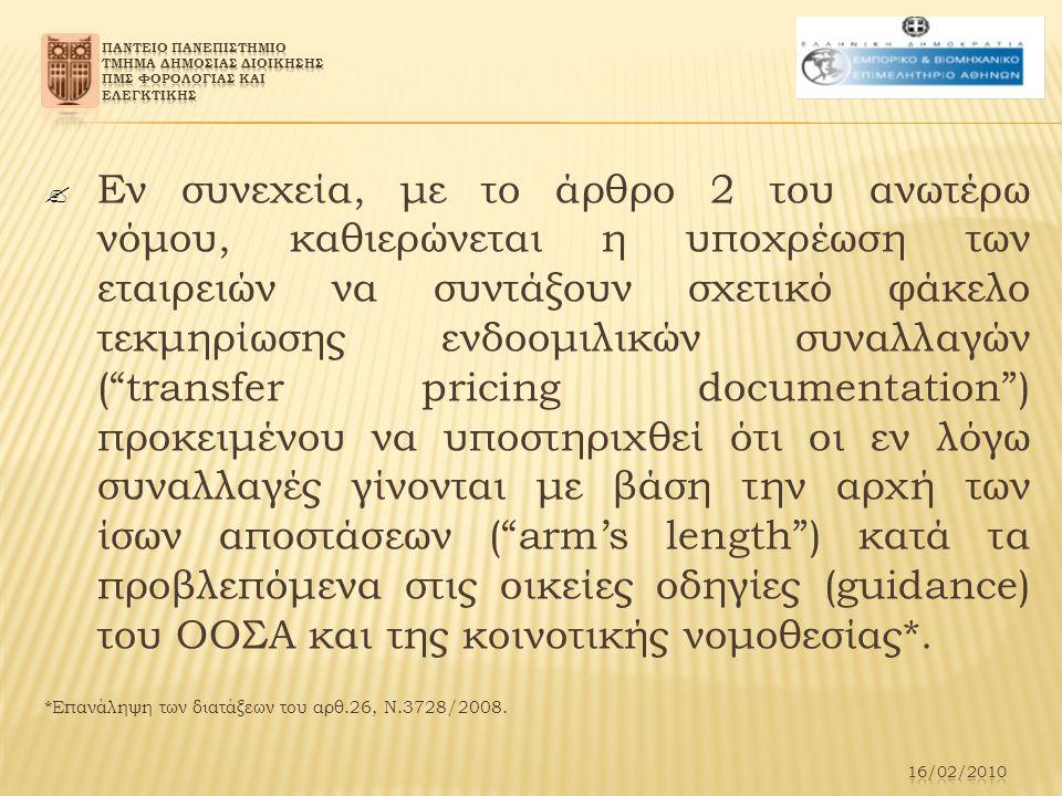  Εν συνεχεία, με το άρθρο 2 του ανωτέρω νόμου, καθιερώνεται η υποχρέωση των εταιρειών να συντάξουν σχετικό φάκελο τεκμηρίωσης ενδοομιλικών συναλλαγών ( transfer pricing documentation ) προκειμένου να υποστηριχθεί ότι οι εν λόγω συναλλαγές γίνονται με βάση την αρχή των ίσων αποστάσεων ( arm's length ) κατά τα προβλεπόμενα στις οικείες οδηγίες (guidance) του ΟΟΣΑ και της κοινοτικής νομοθεσίας*.