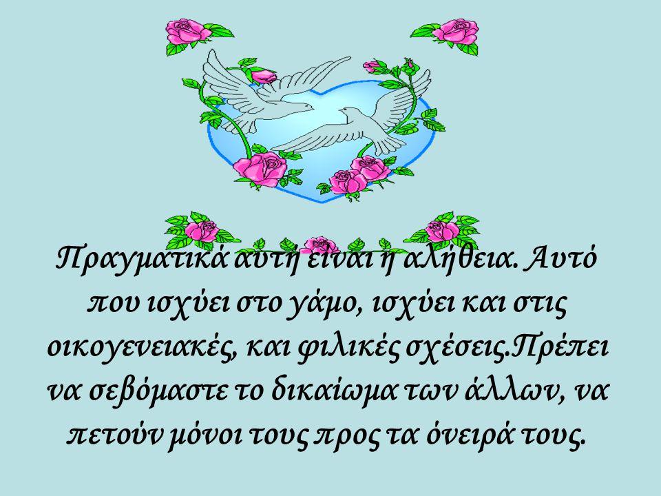 Αν θέλετε να κρατήσει η αγάπη σας, πετάξτε μαζί, αλλά ποτέ δεμένοι. Αφήστε ελεύθερο ο ένας τον άλλον, να πετάξει με τα δικά του φτερά!