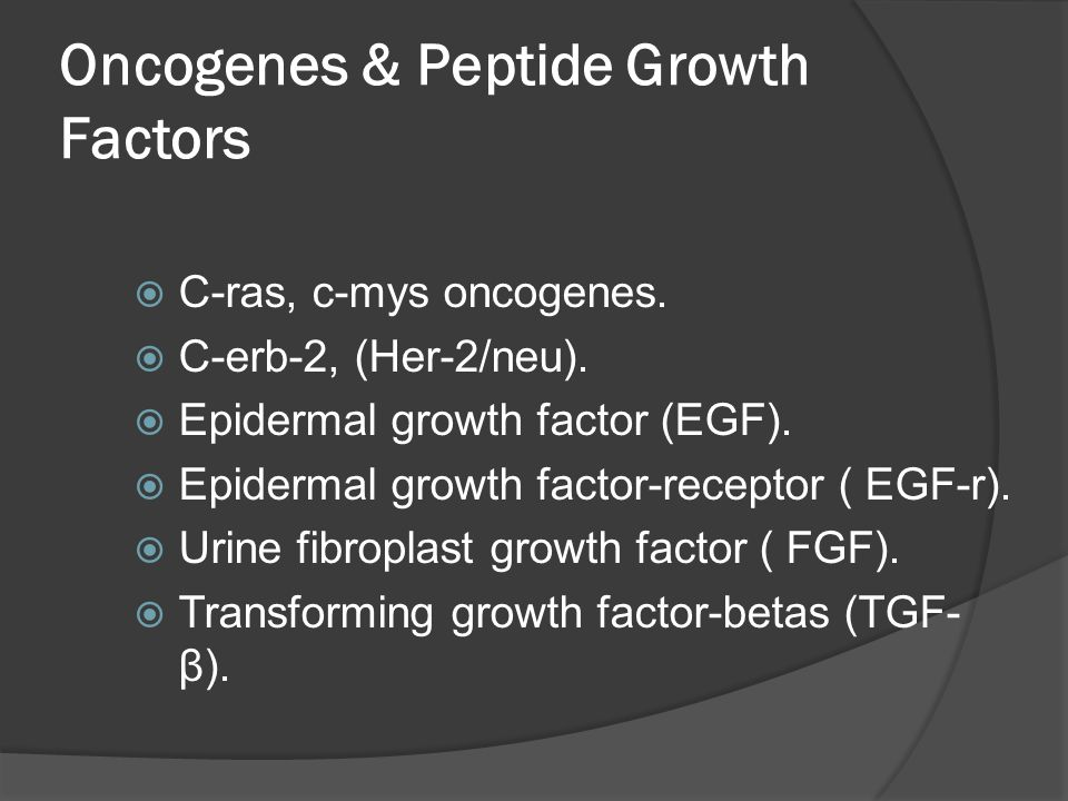 Oncogenes & Peptide Growth Factors  C-ras, c-mys oncogenes.  C-erb-2, (Her-2/neu).  Epidermal growth factor (EGF).  Epidermal growth factor-recept
