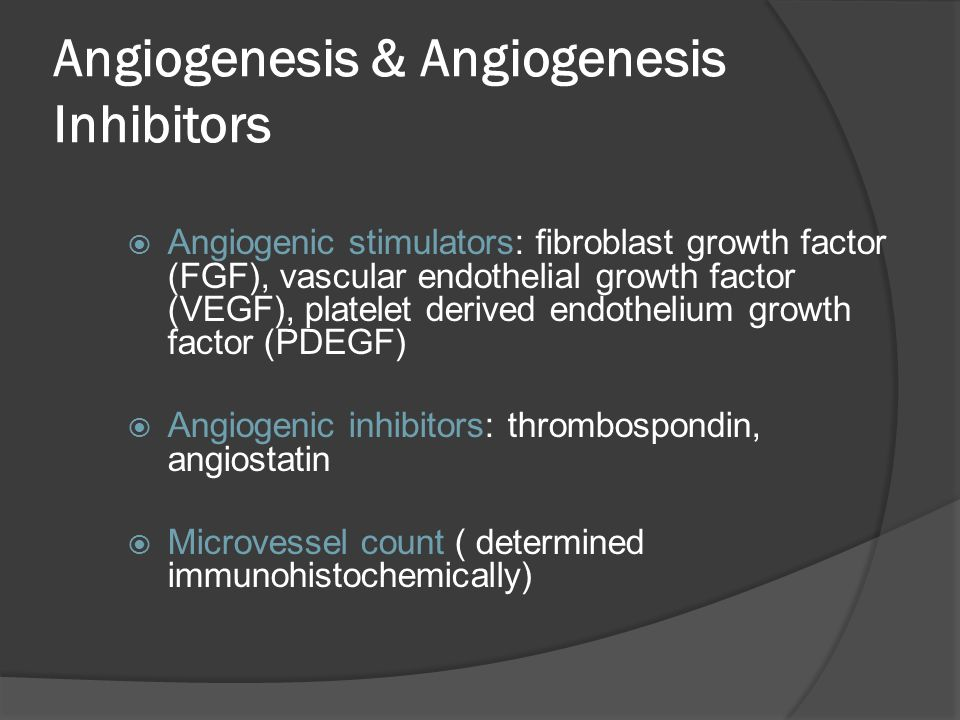 Angiogenesis & Angiogenesis Inhibitors  Angiogenic stimulators: fibroblast growth factor (FGF), vascular endothelial growth factor (VEGF), platelet d