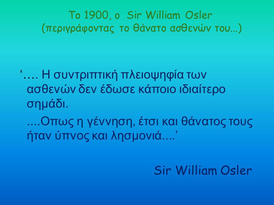 Το 1900, ο Sir William Osler (περιγράφοντας το θάνατο ασθενών του...) '…. Η συντριπτική πλειοψηφία των ασθενών δεν έδωσε κάποιο ιδιαίτερο σημάδι.....Ο