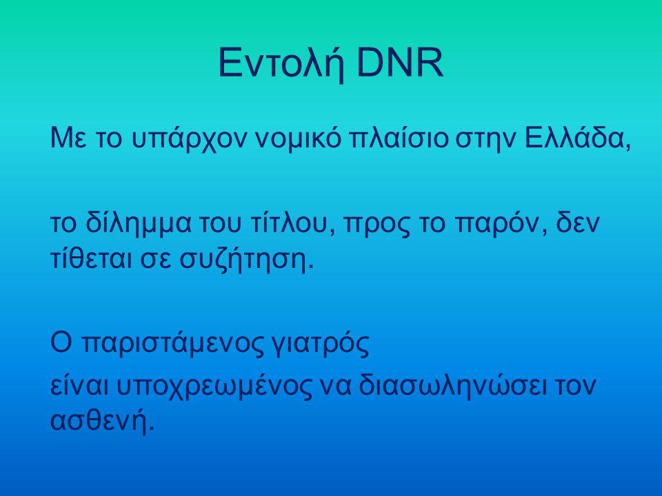 Εντολή DNR Με το υπάρχον νομικό πλαίσιο στην Ελλάδα, το δίλημμα του τίτλου, προς το παρόν, δεν τίθεται σε συζήτηση. Ο παριστάμενος γιατρός είναι υποχρ
