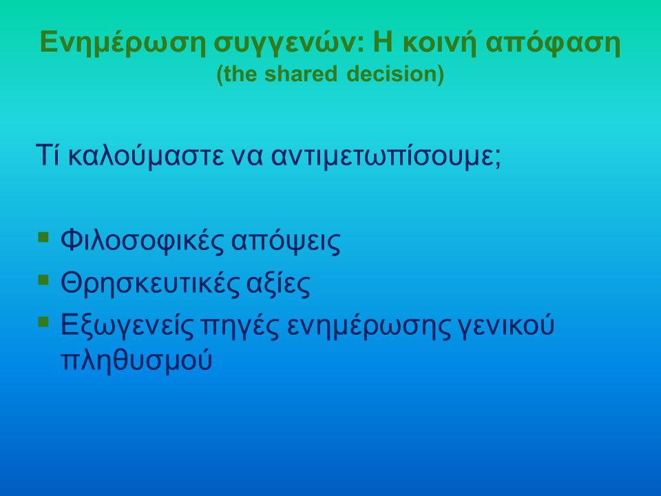 Ενημέρωση συγγενών: Η κοινή απόφαση (the shared decision) Τί καλούμαστε να αντιμετωπίσουμε;  Φιλοσοφικές απόψεις  Θρησκευτικές αξίες  Εξωγενείς πηγ