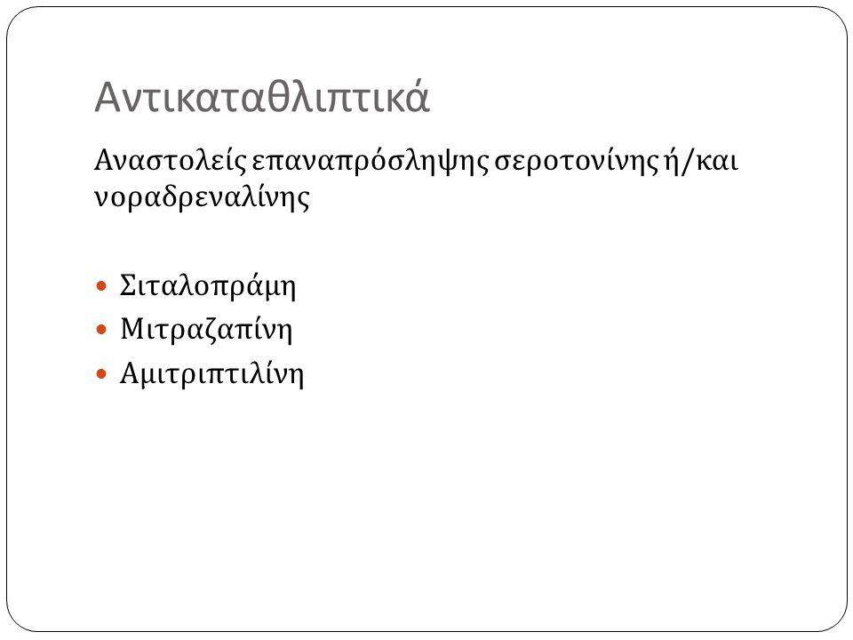 Αντικαταθλιπτικά Αναστολείς επαναπρόσληψης σεροτονίνης ή / και νοραδρεναλίνης Σιταλοπράμη Μιτραζαπίνη Αμιτριπτιλίνη