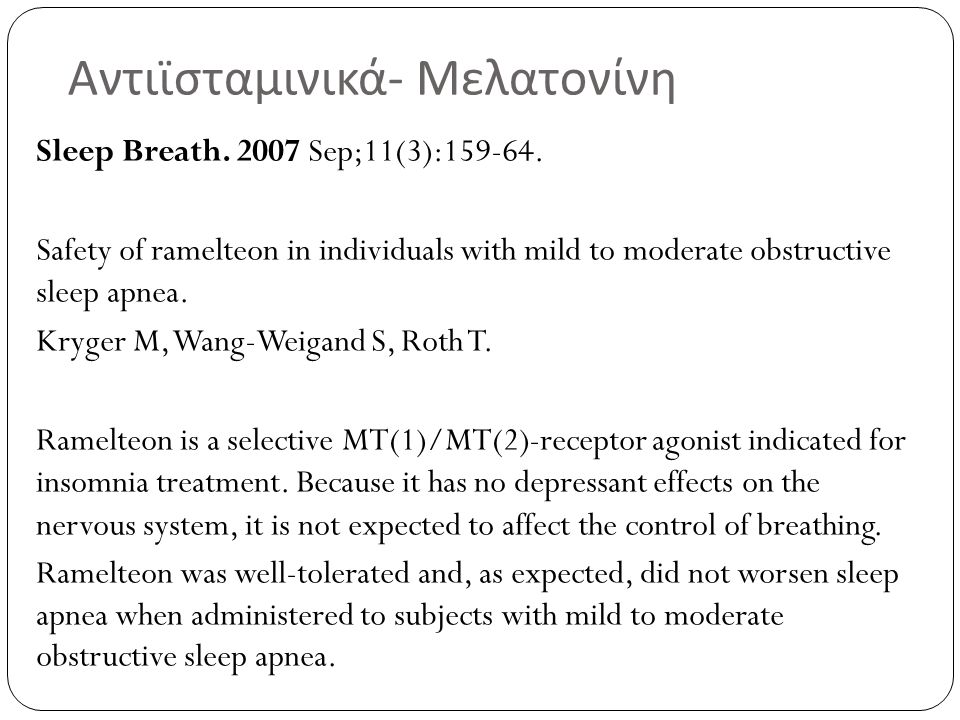 Αντιϊσταμινικά - Μελατονίνη Sleep Breath. 2007 Sep;11(3):159-64. Safety of ramelteon in individuals with mild to moderate obstructive sleep apnea. Kry