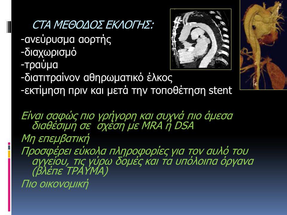 CTA ΜΕΘΟΔΟΣ ΕΚΛΟΓΗΣ: -ανεύρυσμα αορτής -διαχωρισμό -τραύμα -διατιτραίνον αθηρωματικό έλκος -εκτίμηση πριν και μετά την τοποθέτηση stent Είναι σαφώς πι