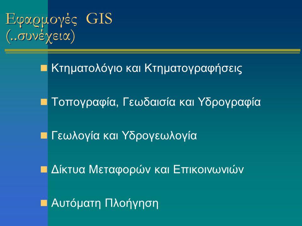 Εφαρμογές GIS (..συνέχεια) Κτηματολόγιο και Κτηματογραφήσεις Τοπογραφία, Γεωδαισία και Υδρογραφία Γεωλογία και Υδρογεωλογία Δίκτυα Μεταφορών και Επικοινωνιών Αυτόματη Πλοήγηση