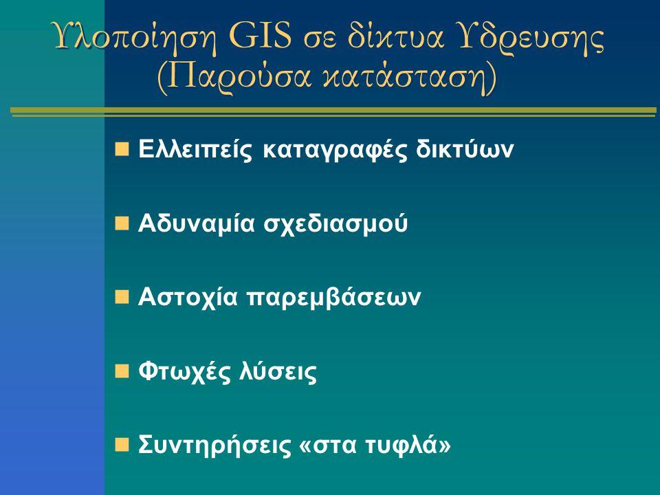Υλοποίηση GIS σε δίκτυα Υδρευσης (Παρούσα κατάσταση) Ελλειπείς καταγραφές δικτύων Αδυναμία σχεδιασμού Αστοχία παρεμβάσεων Φτωχές λύσεις Συντηρήσεις «στα τυφλά»