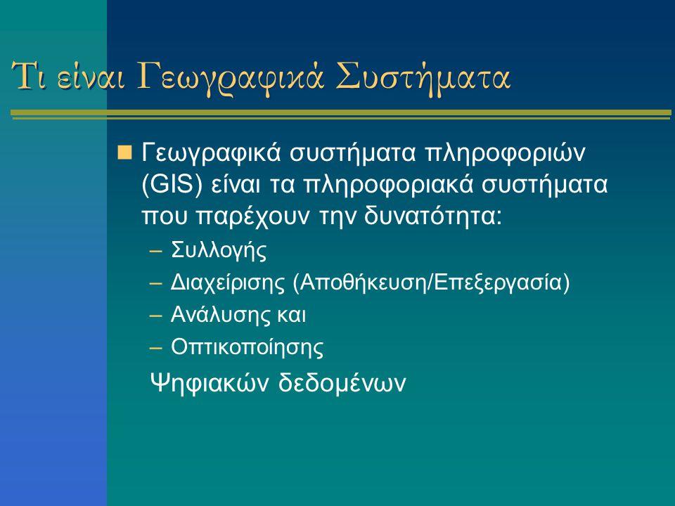 Τι είναι Γεωγραφικά Συστήματα Γεωγραφικά συστήματα πληροφοριών (GIS) είναι τα πληροφοριακά συστήματα που παρέχουν την δυνατότητα: –Συλλογής –Διαχείρισης (Αποθήκευση/Επεξεργασία) –Ανάλυσης και –Οπτικοποίησης Ψηφιακών δεδομένων