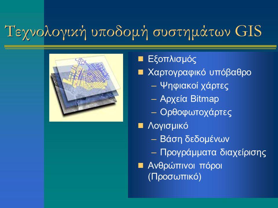 Τεχνολογική υποδομή συστημάτων GIS Εξοπλισμός Χαρτογραφικό υπόβαθρο –Ψηφιακοί χάρτες –Αρχεία Bitmap –Ορθοφωτοχάρτες Λογισμικό –Βάση δεδομένων –Προγράμματα διαχείρισης Ανθρώπινοι πόροι (Προσωπικό)