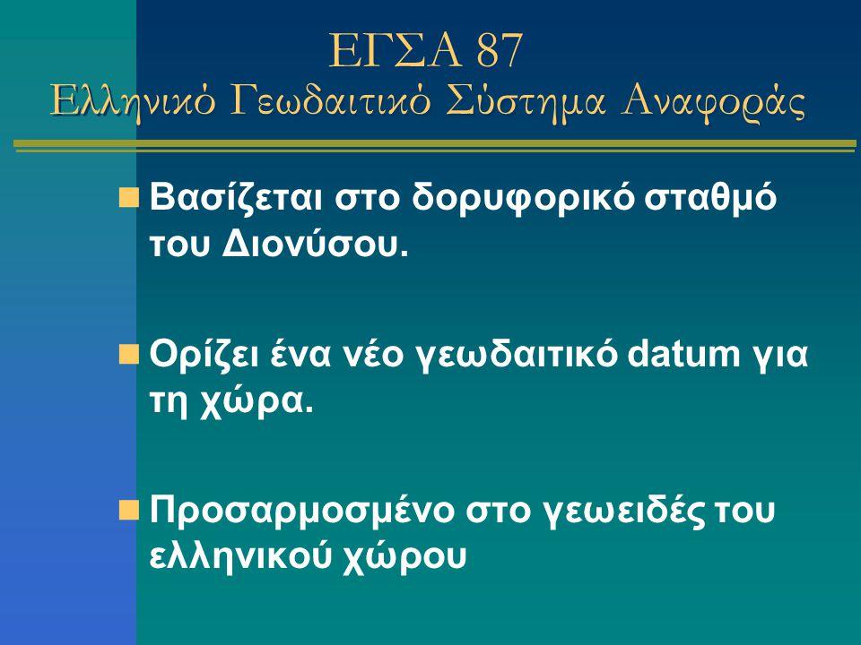 ΕΓΣΑ 87 Ελληνικό Γεωδαιτικό Σύστημα Αναφοράς Βασίζεται στο δορυφορικό σταθμό του Διονύσου. Ορίζει ένα νέο γεωδαιτικό datum για τη χώρα. Προσαρμοσμένο