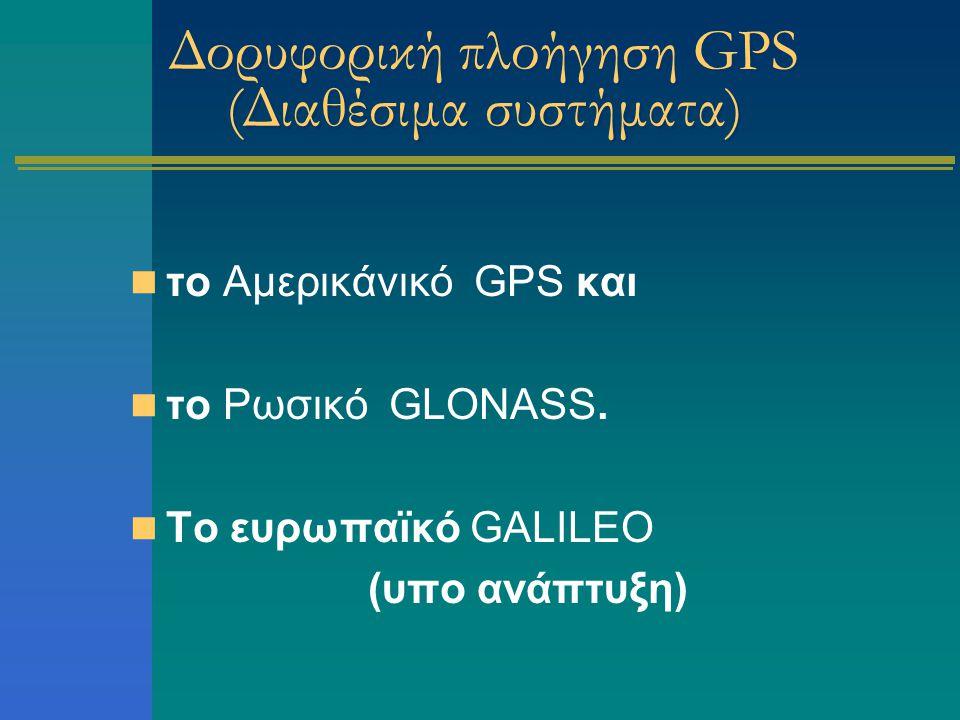 Δορυφορική πλοήγηση GPS (Διαθέσιμα συστήματα) το Αμερικάνικό GPS και το Ρωσικό GLONASS. Το ευρωπαϊκό GALILEO (υπο ανάπτυξη)