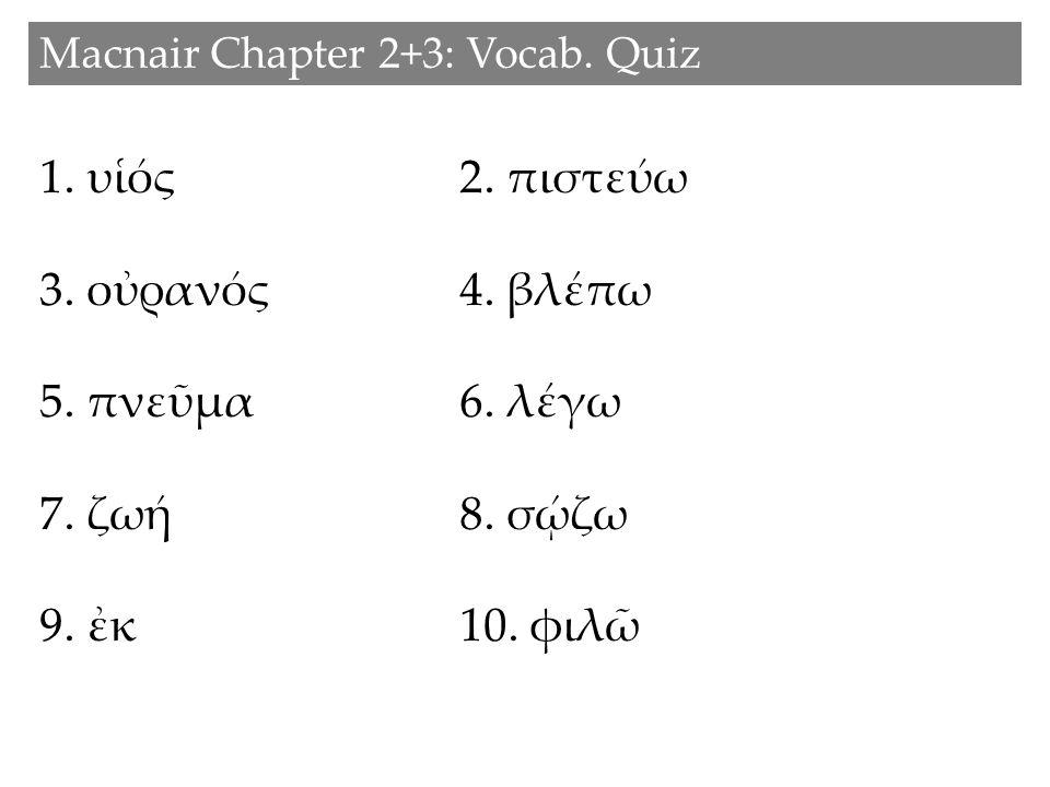 1. υἱός2. πιστεύω 3. οὐρανός 4. βλέπω 5. πνεῦμα 6. λέγω 7. ζωή 8. σῴζω 9. ἐκ10. φιλῶ Macnair Chapter 2+3: Vocab. Quiz
