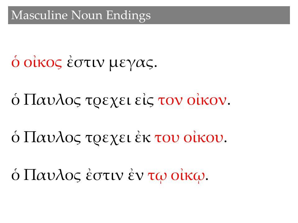 Masculine Noun Endings ὁ οἰκος ἐστιν μεγας.ὁ Παυλος τρεχει εἰς τον οἰκον.