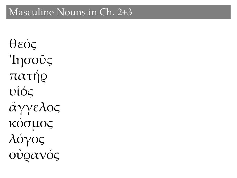 Masculine Nouns in Ch. 2+3 θεός Ιησοῦς πατήρ υἱός ἄγγελος κόσμος λόγος οὐρανός