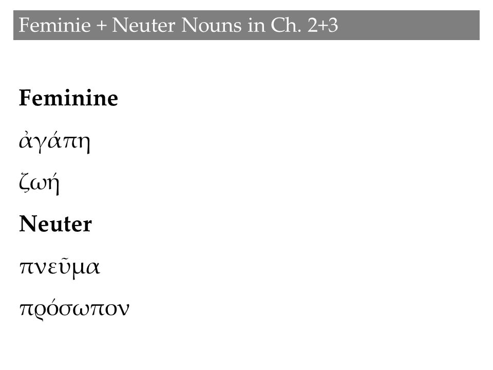 Feminie + Neuter Nouns in Ch. 2+3 Feminine ἀγάπη ζωή Neuter πνεῦμα πρόσωπον