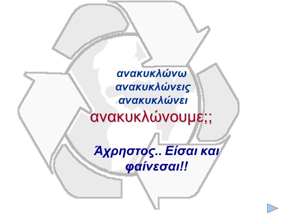 ανακυκλώνουμε;; ανακυκλώνω ανακυκλώνεις ανακυκλώνει ανακυκλώνουμε;; Άχρηστος.. Είσαι και φαίνεσαι!!