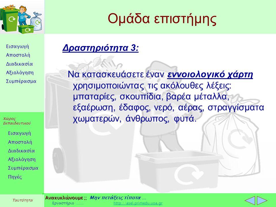 Εισαγωγή Αποστολή Διαδικασία Αξιολόγηση Συμπέρασμα Χώρος Εκπαιδευτικού Εισαγωγή Αποστολή Διαδικασία Αξιολόγηση Συμπέρασμα Ανακυκλώνουμε ;; Ανακυκλώνουμε ;; Μην πετάξεις τίποτα … Εργαστήριο …… http://asel.primedu.uoa.grhttp://asel.primedu.uoa.gr Πηγές Ταυτότητα Ομάδα επιστήμης Δραστηριότητα 3: Να κατασκευάσετε έναν εννοιολογικό χάρτη χρησιμοποιώντας τις ακόλουθες λέξεις: μπαταρίες, σκουπίδια, βαρέα μέταλλα, εξαέρωση, έδαφος, νερό, αέρας, στραγγίσματα χωματερών, άνθρωπος, φυτά.