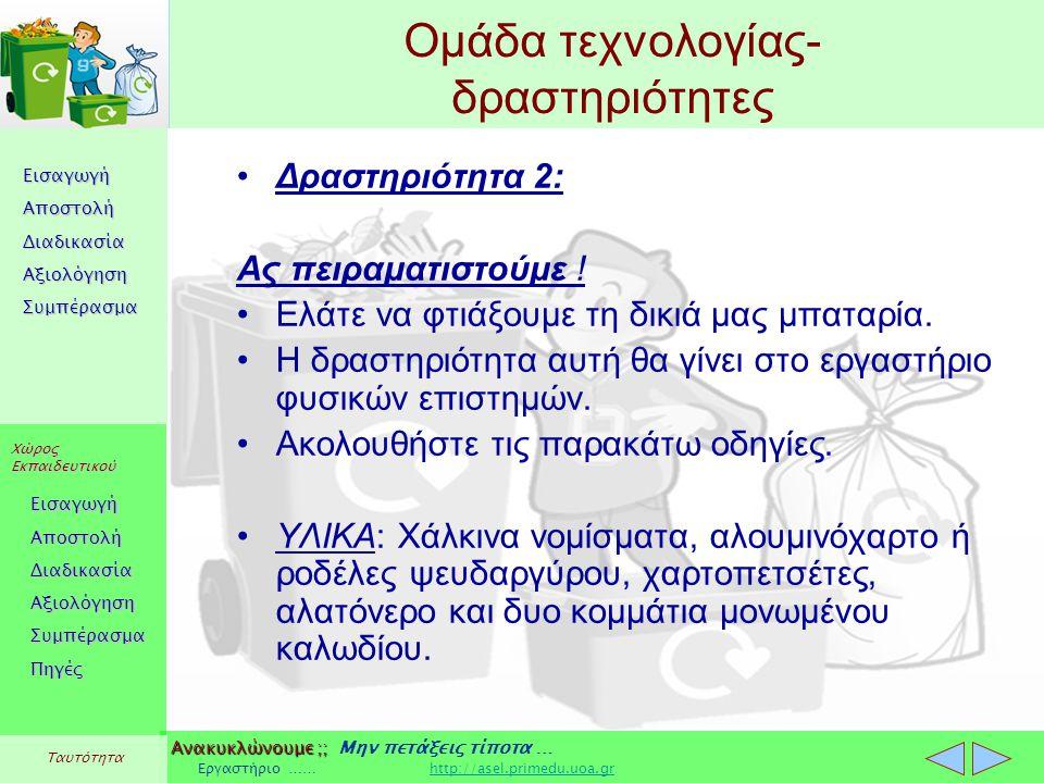Εισαγωγή Αποστολή Διαδικασία Αξιολόγηση Συμπέρασμα Χώρος Εκπαιδευτικού Εισαγωγή Αποστολή Διαδικασία Αξιολόγηση Συμπέρασμα Ανακυκλώνουμε ;; Ανακυκλώνουμε ;; Μην πετάξεις τίποτα … Εργαστήριο …… http://asel.primedu.uoa.grhttp://asel.primedu.uoa.gr Πηγές Ταυτότητα Ομάδα τεχνολογίας- δραστηριότητες Δραστηριότητα 2: Ας πειραματιστούμε .