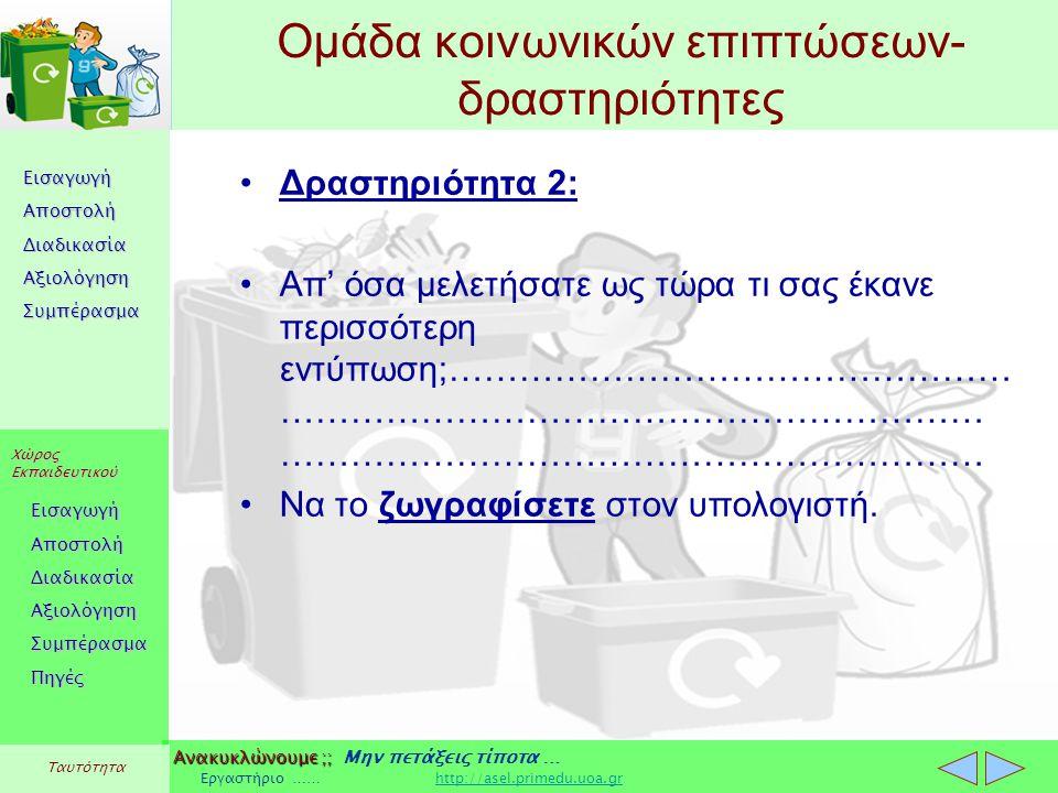 Εισαγωγή Αποστολή Διαδικασία Αξιολόγηση Συμπέρασμα Χώρος Εκπαιδευτικού Εισαγωγή Αποστολή Διαδικασία Αξιολόγηση Συμπέρασμα Ανακυκλώνουμε ;; Ανακυκλώνουμε ;; Μην πετάξεις τίποτα … Εργαστήριο …… http://asel.primedu.uoa.grhttp://asel.primedu.uoa.gr Πηγές Ταυτότητα Ομάδα κοινωνικών επιπτώσεων- δραστηριότητες Δραστηριότητα 2: Απ' όσα μελετήσατε ως τώρα τι σας έκανε περισσότερη εντύπωση;………………………………………… …………………………………………………… …………………………………………………… Να το ζωγραφίσετε στον υπολογιστή.