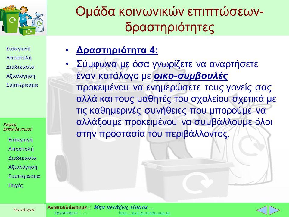 Εισαγωγή Αποστολή Διαδικασία Αξιολόγηση Συμπέρασμα Χώρος Εκπαιδευτικού Εισαγωγή Αποστολή Διαδικασία Αξιολόγηση Συμπέρασμα Ανακυκλώνουμε ;; Ανακυκλώνουμε ;; Μην πετάξεις τίποτα … Εργαστήριο …… http://asel.primedu.uoa.grhttp://asel.primedu.uoa.gr Πηγές Ταυτότητα Ομάδα κοινωνικών επιπτώσεων- δραστηριότητες Δραστηριότητα 4: Σύμφωνα με όσα γνωρίζετε να αναρτήσετε έναν κατάλογο με οικο-συμβουλές προκειμένου να ενημερώσετε τους γονείς σας αλλά και τους μαθητές του σχολείου σχετικά με τις καθημερινές συνήθειες που μπορούμε να αλλάξουμε προκειμένου να συμβάλλουμε όλοι στην προστασία του περιβάλλοντος.