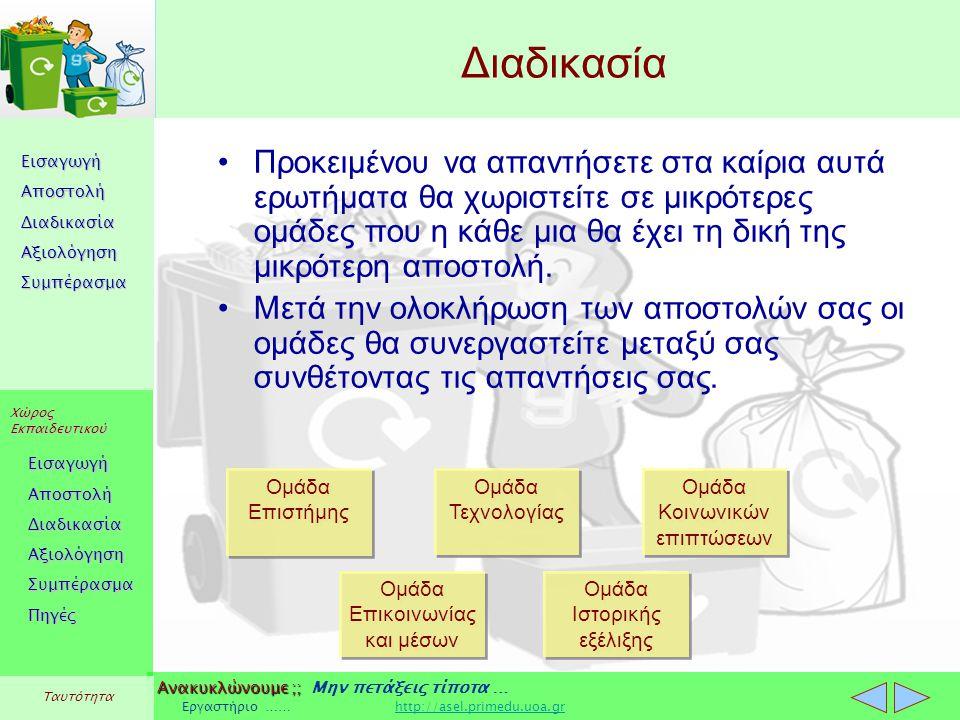 Εισαγωγή Αποστολή Διαδικασία Αξιολόγηση Συμπέρασμα Χώρος Εκπαιδευτικού Εισαγωγή Αποστολή Διαδικασία Αξιολόγηση Συμπέρασμα Ανακυκλώνουμε ;; Ανακυκλώνουμε ;; Μην πετάξεις τίποτα … Εργαστήριο …… http://asel.primedu.uoa.grhttp://asel.primedu.uoa.gr Πηγές Ταυτότητα Διαδικασία Προκειμένου να απαντήσετε στα καίρια αυτά ερωτήματα θα χωριστείτε σε μικρότερες ομάδες που η κάθε μια θα έχει τη δική της μικρότερη αποστολή.