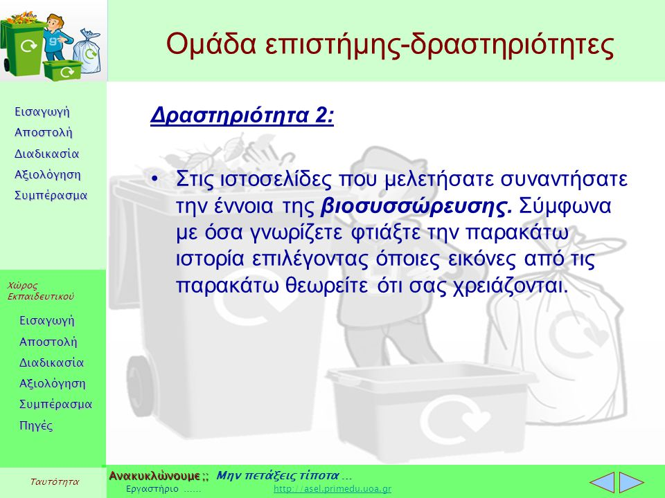 Εισαγωγή Αποστολή Διαδικασία Αξιολόγηση Συμπέρασμα Χώρος Εκπαιδευτικού Εισαγωγή Αποστολή Διαδικασία Αξιολόγηση Συμπέρασμα Ανακυκλώνουμε ;; Ανακυκλώνουμε ;; Μην πετάξεις τίποτα … Εργαστήριο …… http://asel.primedu.uoa.grhttp://asel.primedu.uoa.gr Πηγές Ταυτότητα Στόχοι ομάδας επικοινωνίας Να εξετάσουν ποιοι φορείς κινητοποιούνται και ενημερώνουν για θέματα σχετικά με την ανακύκλωση.