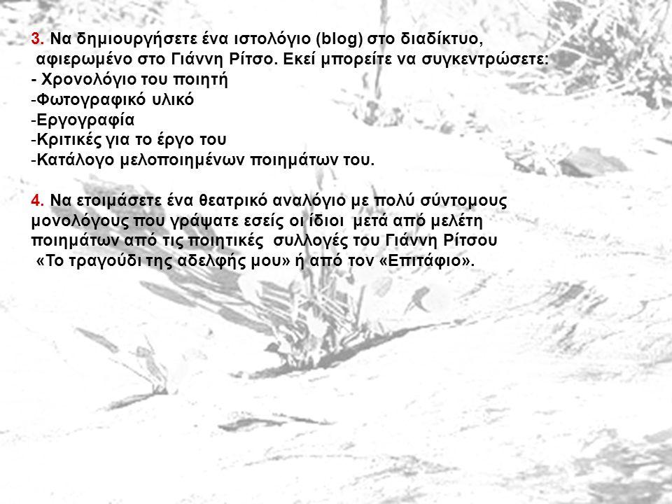 3. Να δημιουργήσετε ένα ιστολόγιο (blog) στο διαδίκτυο, αφιερωμένο στο Γιάννη Ρίτσο. Εκεί μπορείτε να συγκεντρώσετε: - Χρονολόγιο του ποιητή -Φωτογραφ
