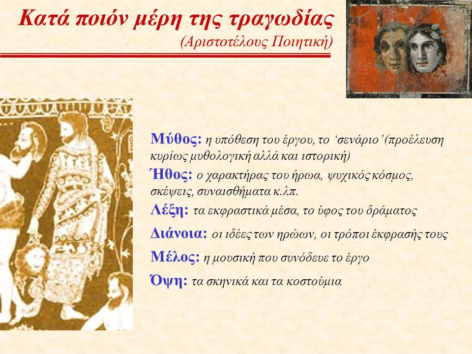 Κατά ποιόν μέρη της τραγωδίας (Αριστοτέλους Ποιητική) Μύθος: η υπόθεση του έργου, το 'σενάριο' (προέλευση κυρίως μυθολογική αλλά και ιστορική) Ήθος: ο
