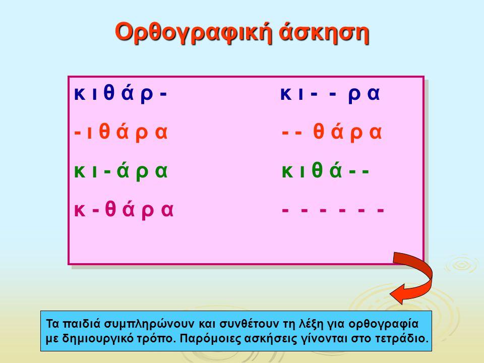 Ορθογραφική άσκηση Τα παιδιά συμπληρώνουν και συνθέτουν τη λέξη για ορθογραφία με δημιουργικό τρόπο. Παρόμοιες ασκήσεις γίνονται στο τετράδιο. κ ι θ ά