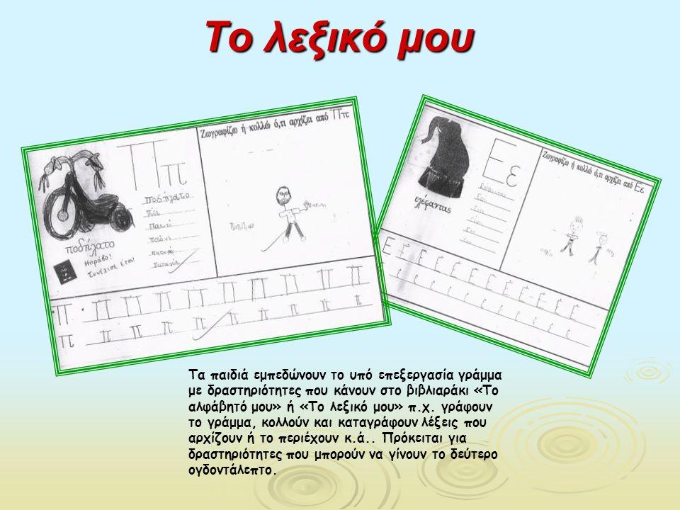 Το λεξικό μου Τα παιδιά εμπεδώνουν το υπό επεξεργασία γράμμα με δραστηριότητες που κάνουν στο βιβλιαράκι «Το αλφάβητό μου» ή «Το λεξικό μου» π.χ. γράφ