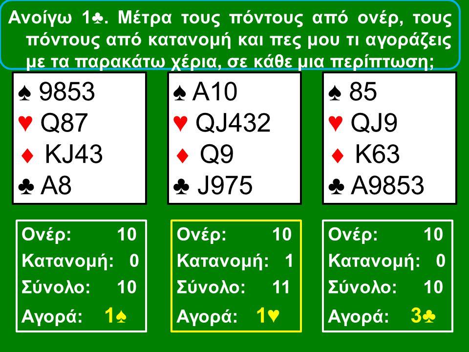 Ανοίγω 1♣. Μέτρα τους πόντους από ονέρ, τους πόντους από κατανομή και πες μου τι αγοράζεις με τα παρακάτω χέρια, σε κάθε μια περίπτωση; ♠ 9853 ♥ Q87 