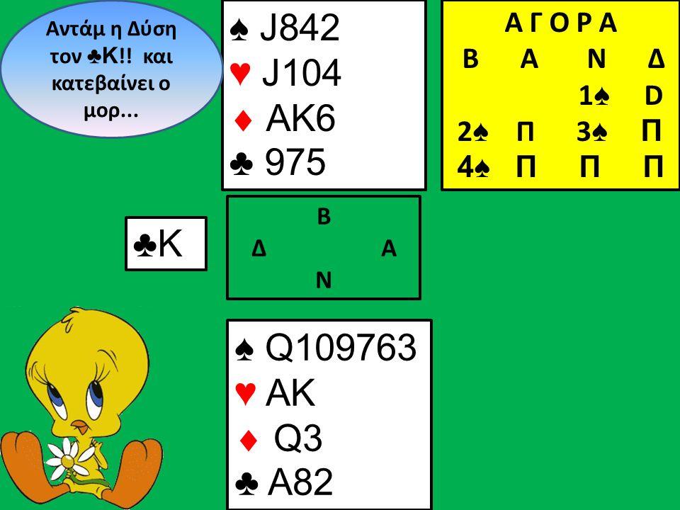 ♠ J842 ♥ J104  AK6 ♣ 975 Β Δ Α Ν Αντάμ η Δύση τον ♣ Κ !.