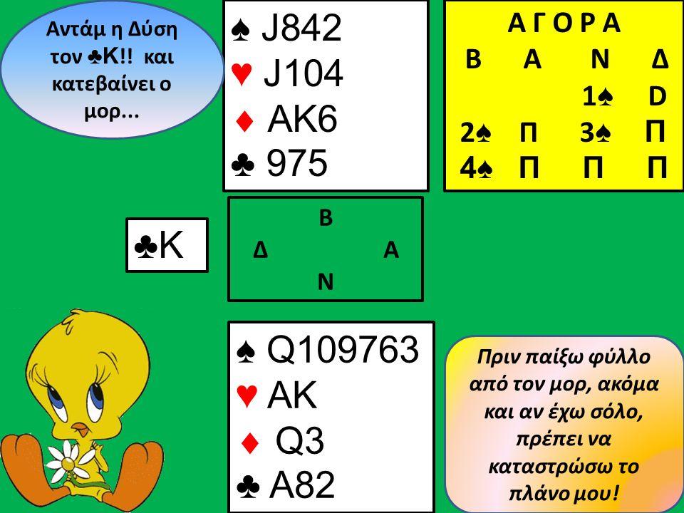 ♠ J842 ♥ J104  AK6 ♣ 975 Β Δ Α Ν Αντάμ η Δύση τον ♣Κ !.