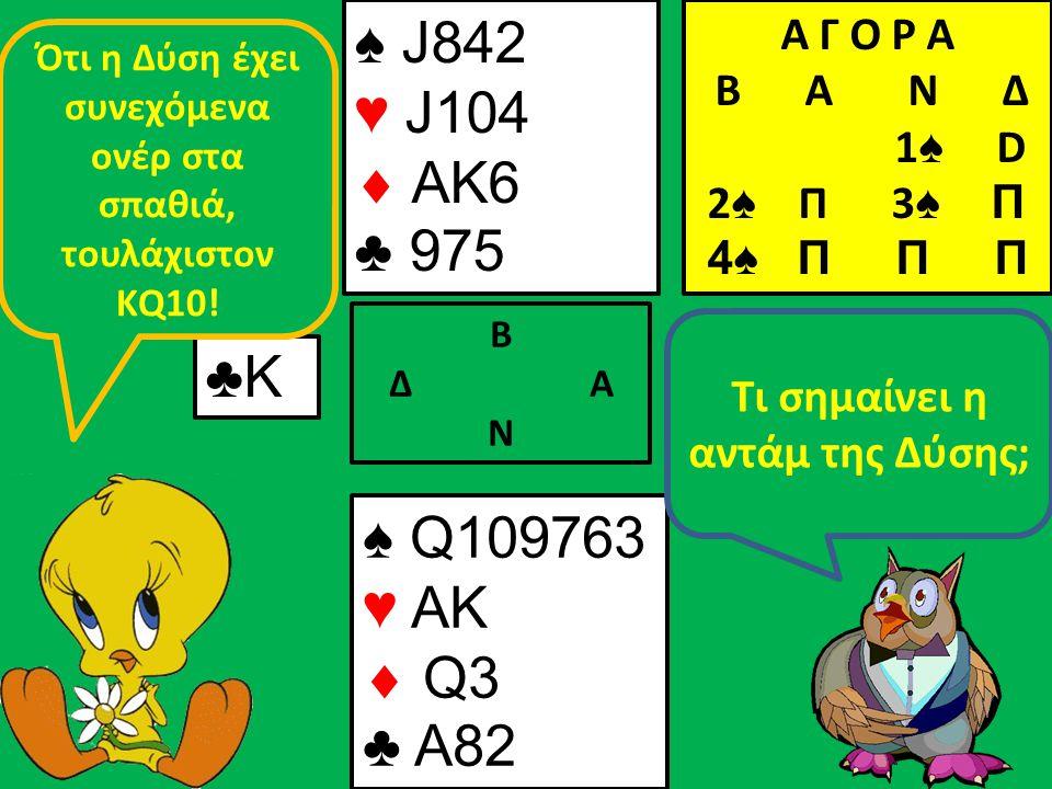 ♠ J842 ♥ J104  AK6 ♣ 975 Β Δ Α Ν ♣Κ♣Κ ♠ Q109763 ♥ AK  Q3 ♣ A82 Τι σημαίνει η αντάμ της Δύσης; Ότι η Δύση έχει συνεχόμενα ονέρ στα σπαθιά, τουλάχιστον ΚQ10.