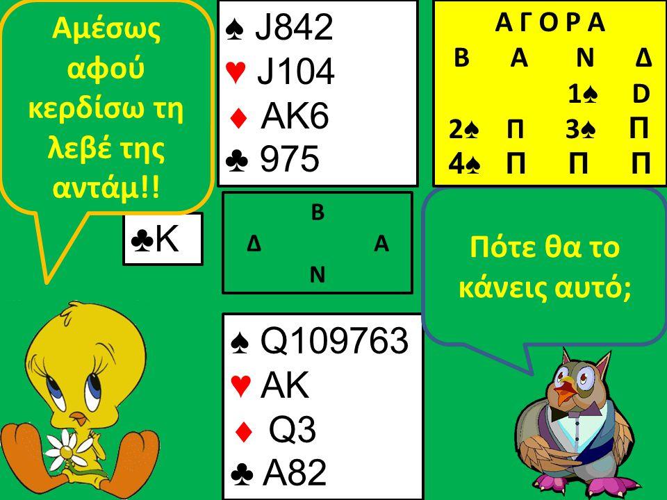 ♠ J842 ♥ J104  AK6 ♣ 975 Β Δ Α Ν ♣Κ♣Κ ♠ Q109763 ♥ AK  Q3 ♣ A82 Πότε θα το κάνεις αυτό; Αμέσως αφού κερδίσω τη λεβέ της αντάμ!.