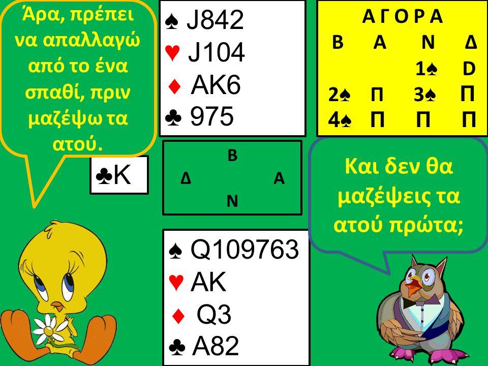 ♠ J842 ♥ J104  AK6 ♣ 975 Β Δ Α Ν ♣Κ♣Κ ♠ Q109763 ♥ AK  Q3 ♣ A82 Και δεν θα μαζέψεις τα ατού πρώτα; Αν δώσω χέρι στην άμυνα θα πάρουν τα δυο σπαθιά.