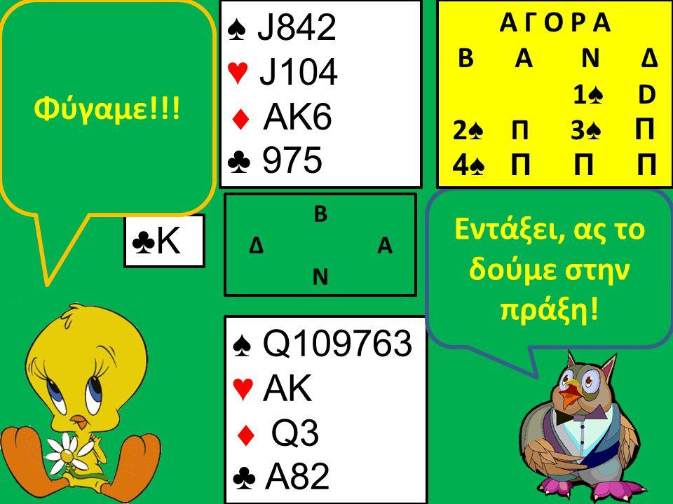 ♠ J842 ♥ J104  AK6 ♣ 975 Β Δ Α Ν ♣Κ♣Κ ♠ Q109763 ♥ AK  Q3 ♣ A82 Εντάξει, ας το δούμε στην πράξη.
