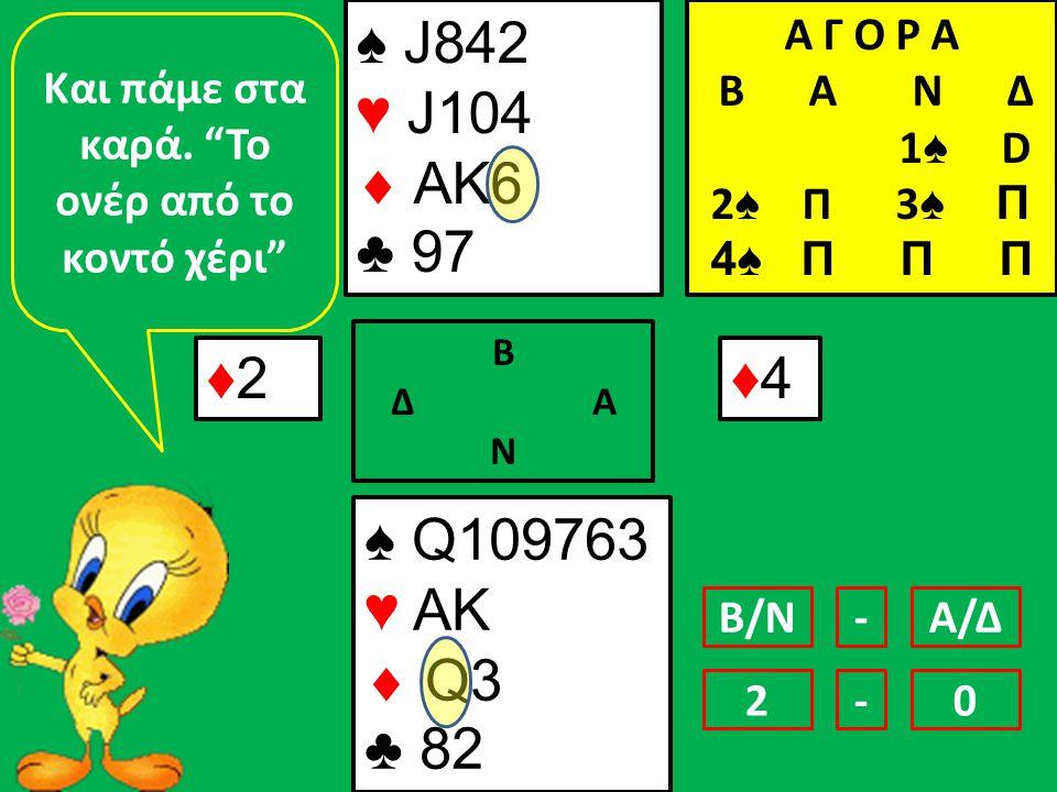 ♠ J842 ♥ J104  AK6 ♣ 97 ♠ Q109763 ♥ AK  Q3 ♣ 82 ♦2♦2 Β Δ Α Ν ♦4♦4 Και πάμε στα καρά.