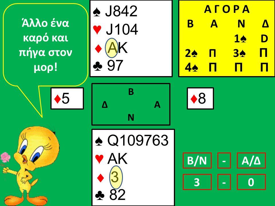 ♠ J842 ♥ J104  AK ♣ 97 ♠ Q109763 ♥ AK  3 ♣ 82 ♦5♦5 Β Δ Α Ν ♦8♦8 Άλλο ένα καρό και πήγα στον μορ.