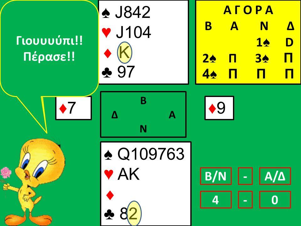 ♠ J842 ♥ J104  K ♣ 97 ♠ Q109763 ♥ AK  ♣ 82 ♦7♦7 Β Δ Α Ν ♦9♦9 Αν δε μου κόψουν αυτή τη λεβέ τό 'βγαλα!!!.