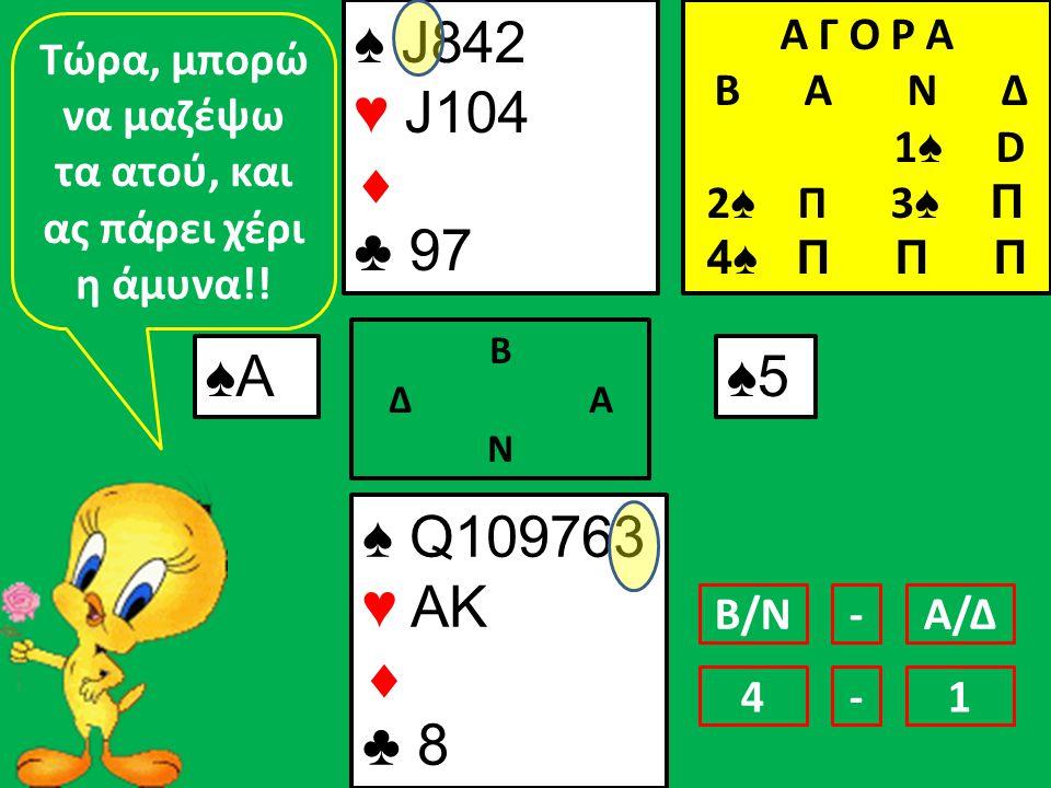 ♠ J842 ♥ J104  ♣ 97 ♠ Q109763 ♥ AK  ♣ 8 ♠Α Β Δ Α Ν ♠5 Τώρα, μπορώ να μαζέψω τα ατού, και ας πάρει χέρι η άμυνα!.