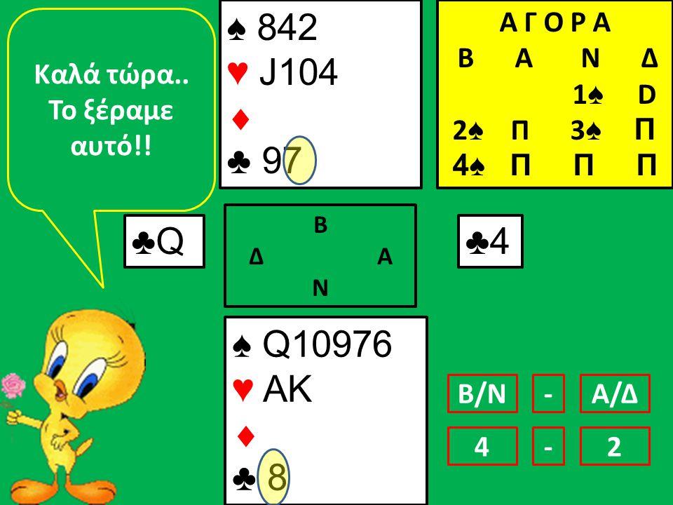 ♠ 842 ♥ J104  ♣ 97 ♠ Q10976 ♥ AK  ♣ 8 ♣Q♣Q Β Δ Α Ν ♣4♣4 Καλά τώρα..