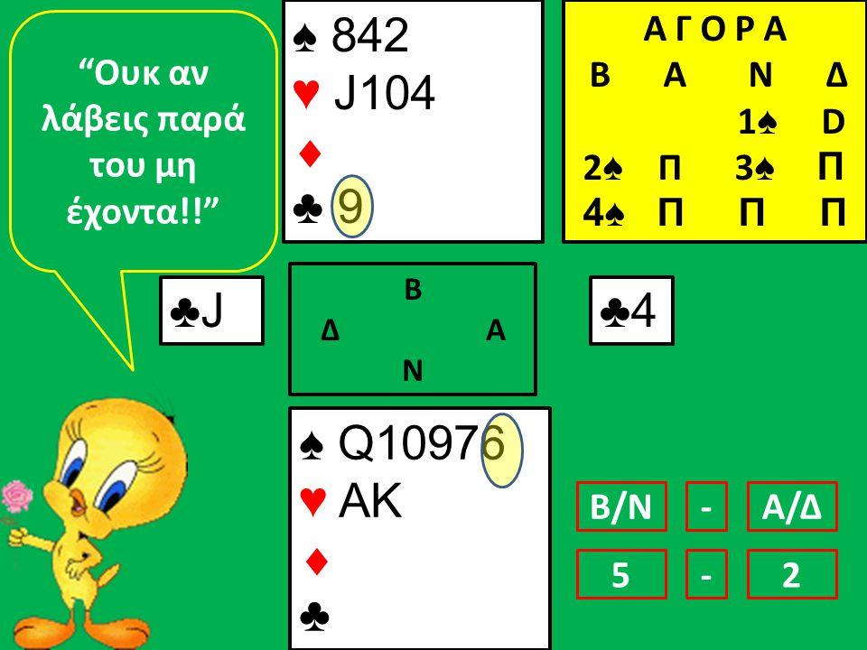 ♠ 842 ♥ J104  ♣ 9 ♠ Q10976 ♥ AK  ♣ ♣J♣J Β Δ Α Ν ♣4♣4 Ουκ αν λάβεις παρά του μη έχοντα!! Β/ΝΑ/Δ- 42-5 Α Γ Ο Ρ Α B Α Ν Δ 1 ♠ D 2 ♠ Π 3 ♠ Π 4♠ Π Π Π