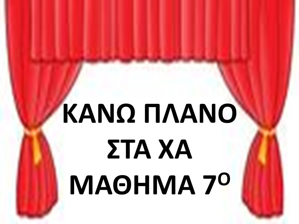 ΚΑΝΩ ΠΛΑΝΟ ΣΤΑ ΧΑ ΜΑΘΗΜΑ 7 Ο