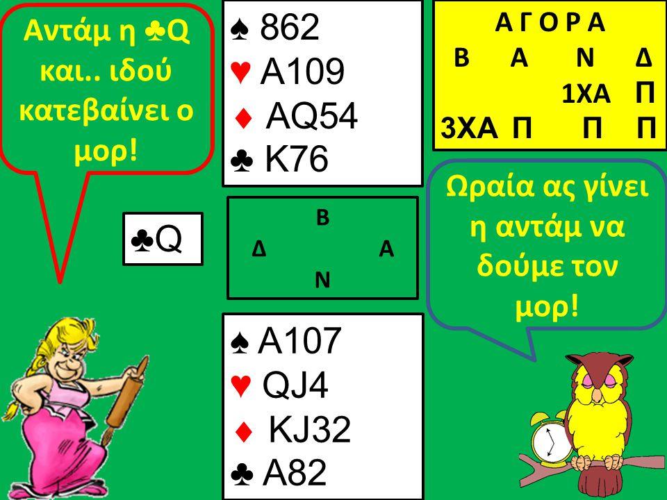 Β Δ Α Ν Ωραία ας γίνει η αντάμ να δούμε τον μορ! ♠ A107 ♥ QJ4  KJ32 ♣ A82 Α Γ Ο Ρ Α B Α Ν Δ 1XA Π 3XA Π Π Π ♣Q Aντάμ η ♣ Q και.. ιδού κατεβαίνει ο μο