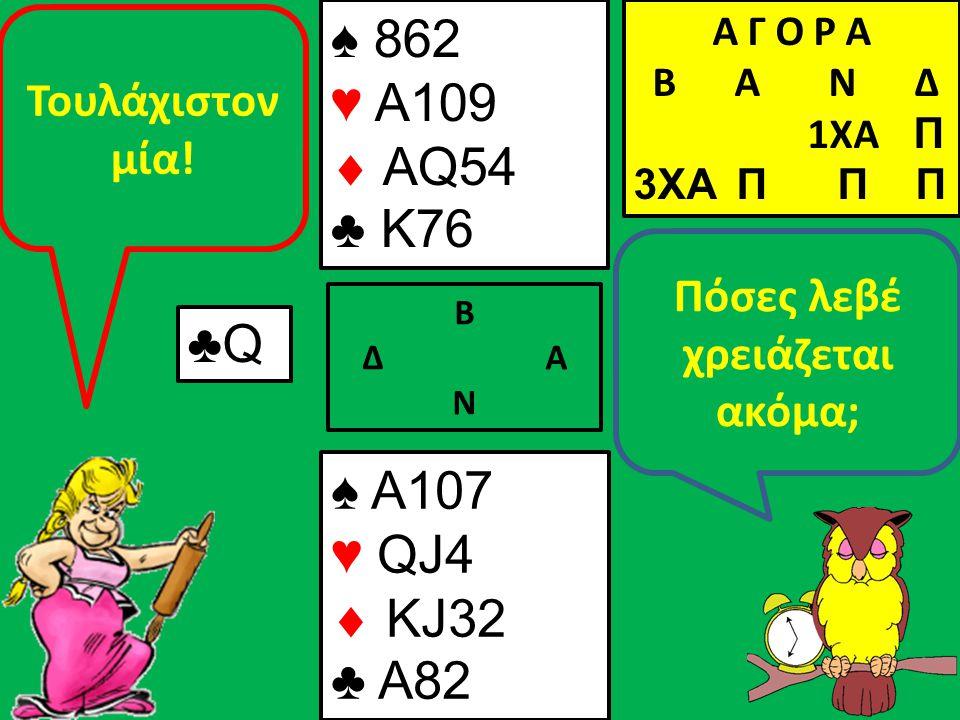 Β Δ Α Ν Πόσες λεβέ χρειάζεται ακόμα; ♠ A107 ♥ QJ4  KJ32 ♣ A82 Α Γ Ο Ρ Α B Α Ν Δ 1XA Π 3XA Π Π Π ♣Q Τουλάχιστον μία! ♠ 862 ♥ A109  AQ54 ♣ K76