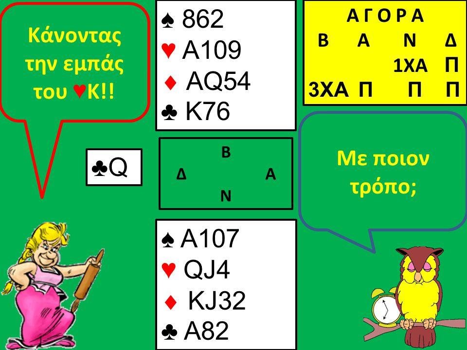 Β Δ Α Ν Με ποιον τρόπο; ♠ A107 ♥ QJ4  KJ32 ♣ A82 Α Γ Ο Ρ Α B Α Ν Δ 1XA Π 3XA Π Π Π ♣Q Κάνοντας την εμπάς του ♥ Κ!! ♠ 862 ♥ A109  AQ54 ♣ K76