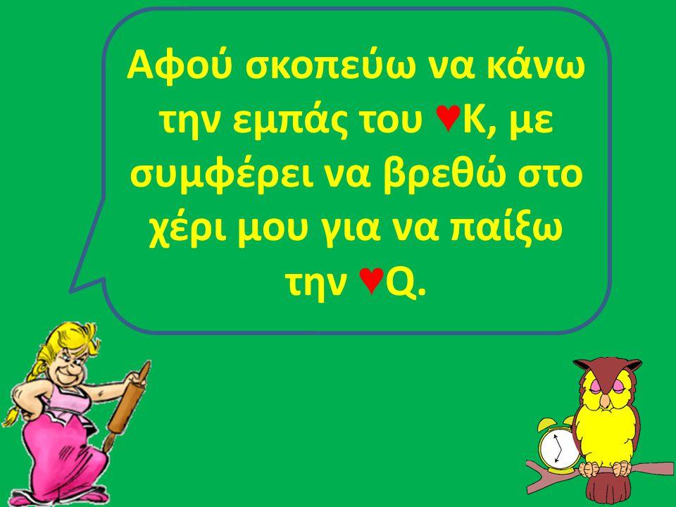 Αφού σκοπεύω να κάνω την εμπάς του ♥ Κ, με συμφέρει να βρεθώ στο χέρι μου για να παίξω την ♥ Q.